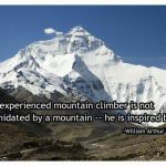 The experienced mountain climber is not intimidated by a mountain -- he is inspired by it. -William Arthur Ward