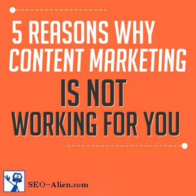 5 Reasons Why Your Content Marketing Is Not Working For You